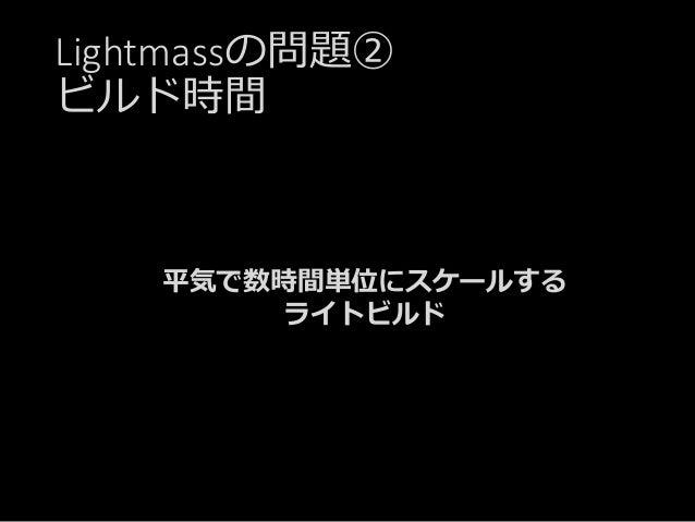 Lightmassの問題② ビルド時間 平気で数時間単位にスケールする ライトビルド