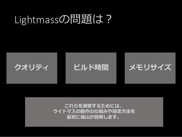 Lightmassの問題は? これらを調整するためには、 ライトマスの動作の仕組みや設定方法を 最初に篠山が説明します。 クオリティ ビルド時間 メモリサイズ