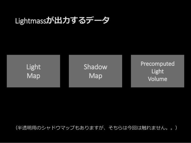 Lightmassが出力するデータ Light Map Shadow Map Precomputed Light Volume (半透明用のシャドウマップもありますが、そちらは今回は触れません。。)