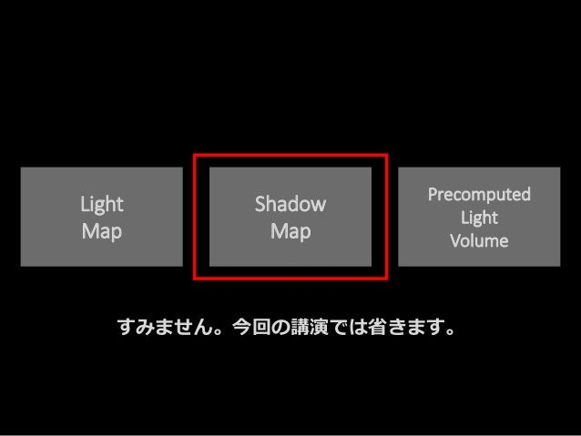 Light Map Shadow Map Precomputed Light Volume すみません。今回の講演では省きます。
