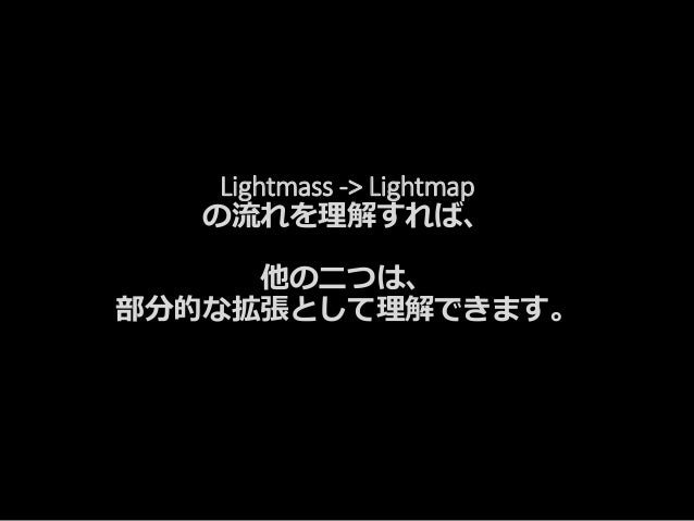 Lightmass -> Lightmap の流れを理解すれば、 他の二つは、 部分的な拡張として理解できます。