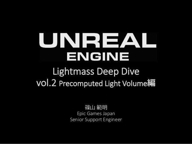Lightmass Deep Dive vol.2 Precomputed Light Volume編 篠山 範明 Epic Games Japan Senior Support Engineer