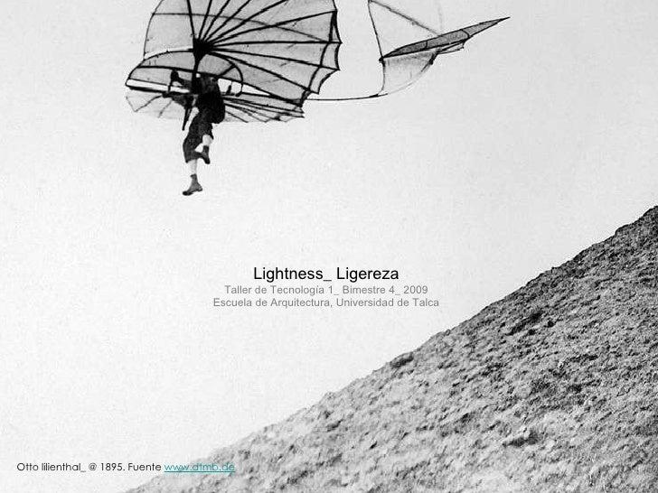 Lightness_ Ligereza Taller de Tecnología 1_ Bimestre 4_ 2009 Escuela de Arquitectura, Universidad de Talca Otto lilienthal...