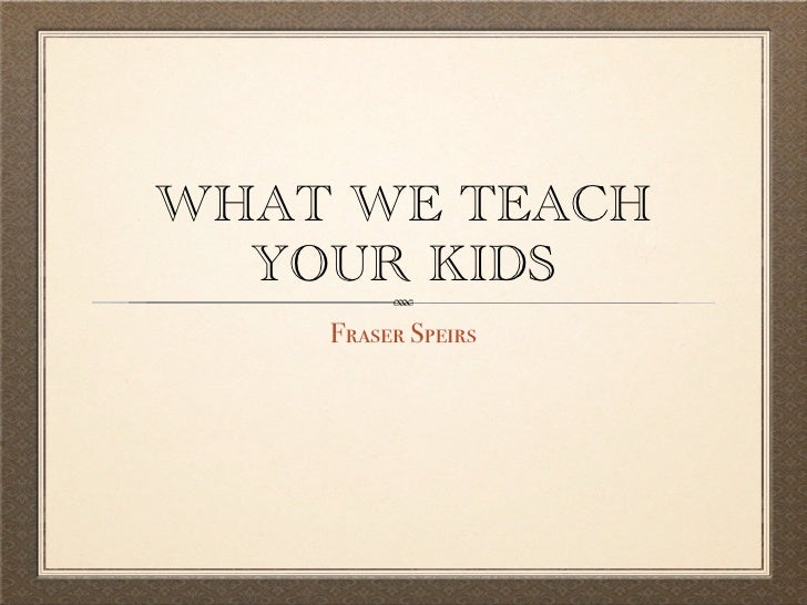WHAT WE TEACH   YOUR KIDS     Fraser Speirs