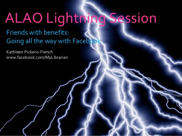 ALAO Lightning SessionFriends with benefits:Going all the way with FacebookKathleen Pickens-Frenchwww.facebook.com/MyLibra...
