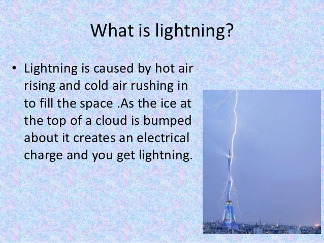 What is lightning?• Lightning is caused by hot air  rising and cold air rushing in  to fill the space .As the ice at  the ...