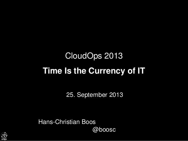 CloudOps 2013 Time Is the Currency of IT 25. September 2013 Hans-Christian Boos @boosc