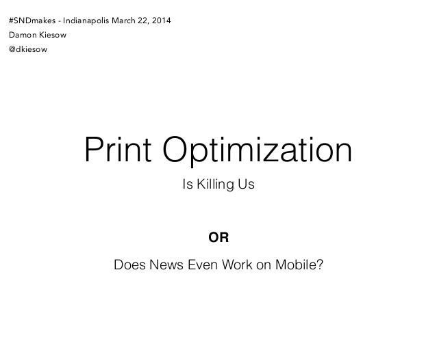 Print Optimization Is Killing Us Does News Even Work on Mobile? OR #SNDmakes - Indianapolis March 22, 2014 Damon Kiesow @d...
