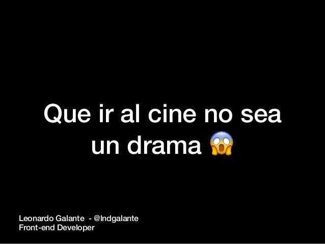 Que ir al cine no sea un drama 😱 Leonardo Galante - @lndgalante Front-end Developer
