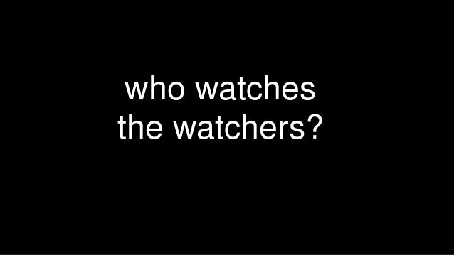 Who Watches The Watchers