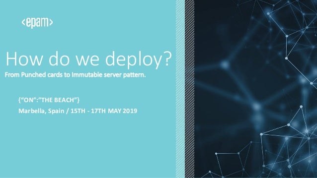 "How do we deploy? From Punched cards to Immutable server pattern. Marbella, Spain / 15TH - 17TH MAY 2019 {""ON"":""THE BEACH""}"