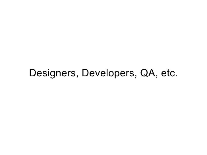 Designers, Developers, QA, etc.