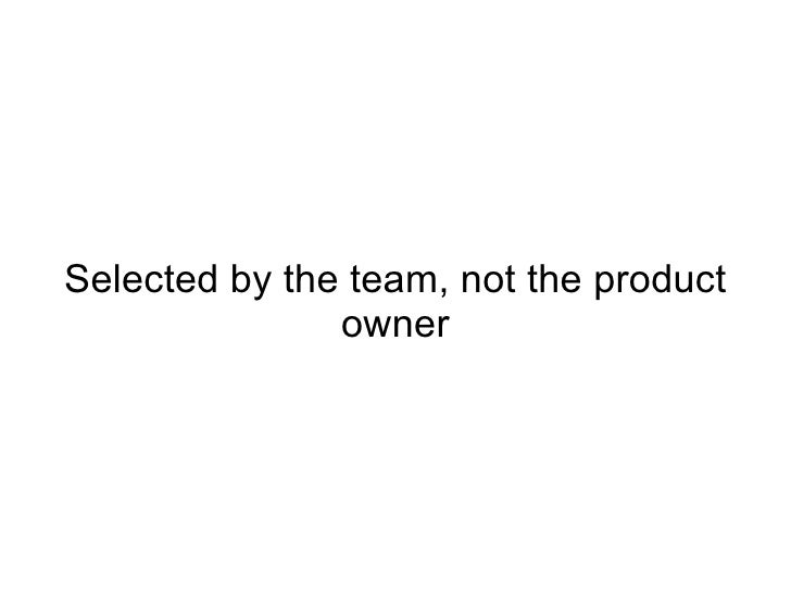 Selected by the team, not the product owner
