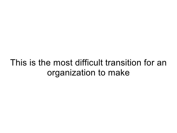 This is the most difficult transition for an organization to make