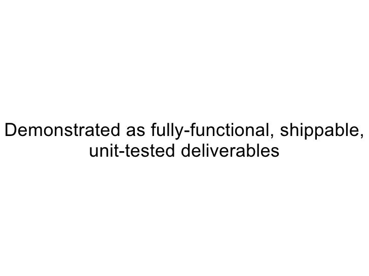 Demonstrated as fully-functional, shippable, unit-tested deliverables