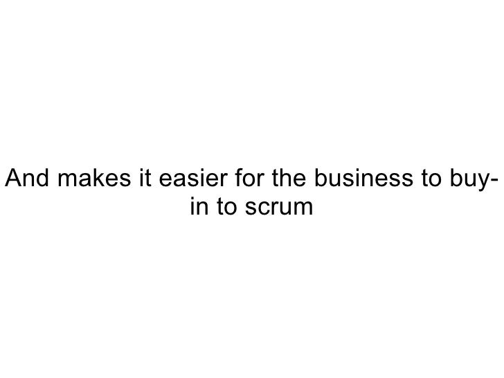 And makes it easier for the business to buy-in to scrum