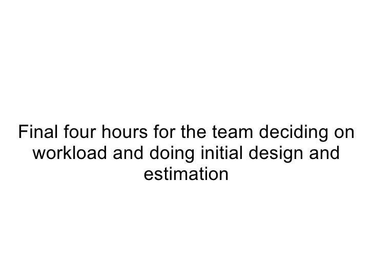 Final four hours for the team deciding on workload and doing initial design and estimation