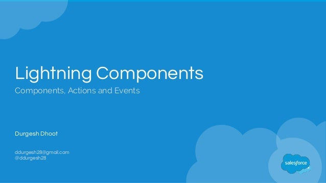 Lightning Components Components, Actions and Events Durgesh Dhoot ddurgesh28@gmail.com @ddurgesh28