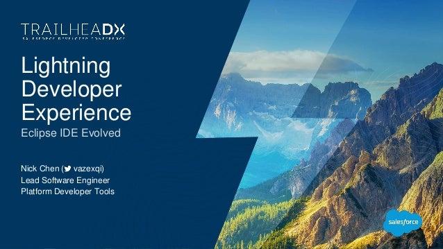 Lightning Developer Experience Eclipse IDE Evolved Nick Chen ( vazexqi) Lead Software Engineer Platform Developer Tools