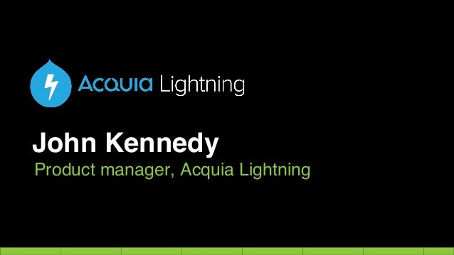 John Kennedy Product manager, Acquia Lightning
