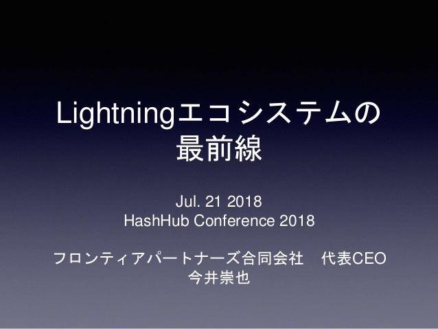Lightningエコシステムの 最前線 Jul. 21 2018 HashHub Conference 2018 フロンティアパートナーズ合同会社 代表CEO 今井崇也