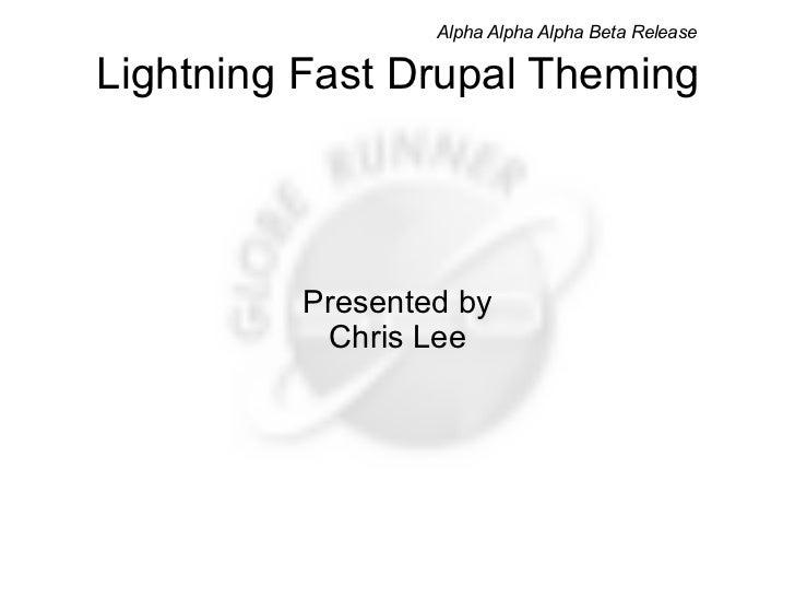 Lightning Fast Drupal Theming Presented by Chris Lee Alpha Alpha Alpha Beta Release