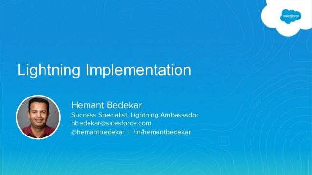 Lightning Implementation Hemant Bedekar Success Specialist, Lightning Ambassador hbedekar@salesforce.com @hemantbedekar | ...