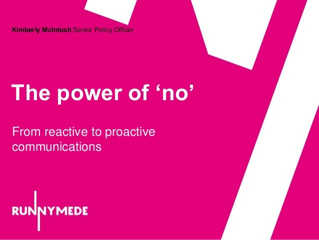 The power of 'no' Kimberly McIntosh Senior Policy Officer From reactive to proactive communications