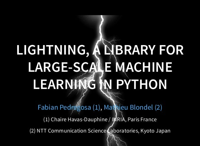 LIGHTNING, A LIBRARY FOR LARGE-SCALE MACHINE LEARNING IN PYTHON ,Fabian Pedregosa (1) Mathieu Blondel (2) (1) Chaire Havas...