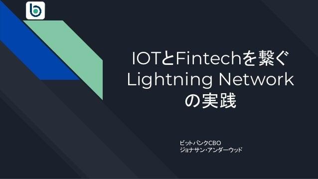 IOTとFintechを繋ぐ Lightning Network の実践 ビットバンクCBO ジョナサン・アンダーウッド