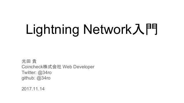 Lightning Network入門 光田 貴 Coincheck株式会社 Web Developer Twitter: @34ro github: @34ro 2017.11.14