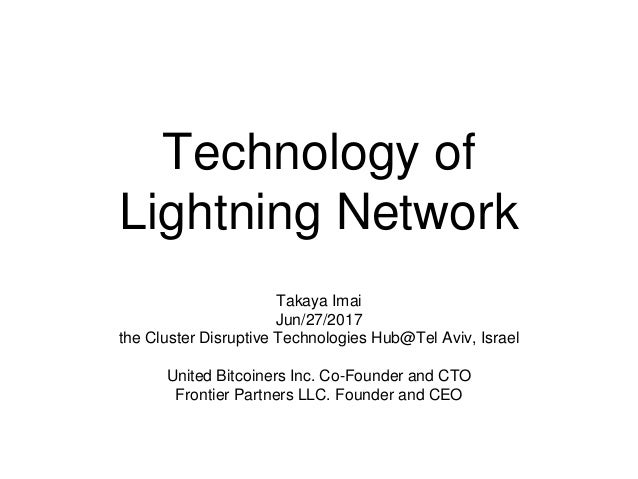 Technology of Lightning Network Takaya Imai Jun/27/2017 the Cluster Disruptive Technologies Hub@Tel Aviv, Israel United Bi...