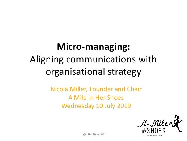 Micro-managing: Aligning communications with organisational strategy Nicola Miller, Founder and Chair A Mile in Her Shoes ...