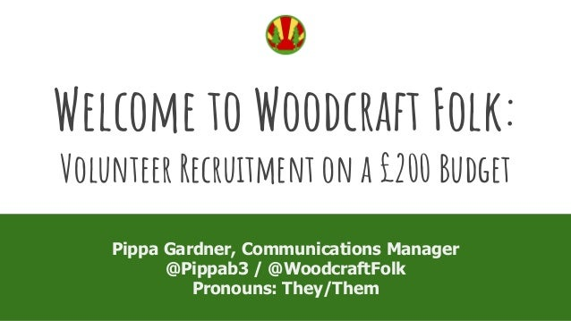 Welcome to Woodcraft Folk: Volunteer Recruitment on a �200 Budget Pippa Gardner, Communications Manager @Pippab3 / @Woodcr...
