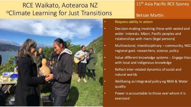 RCE Waikato, Aotearoa NZ oClimate Learning for Just Transitions • Respons-ability in action • Decision-making involving th...