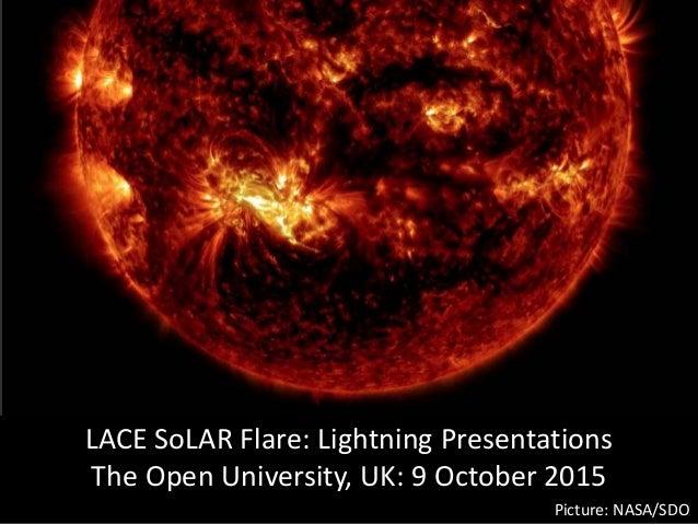 LACE SoLAR Flare: Lightning Presentations The Open University, UK: 9 October 2015 Picture: NASA/SDO