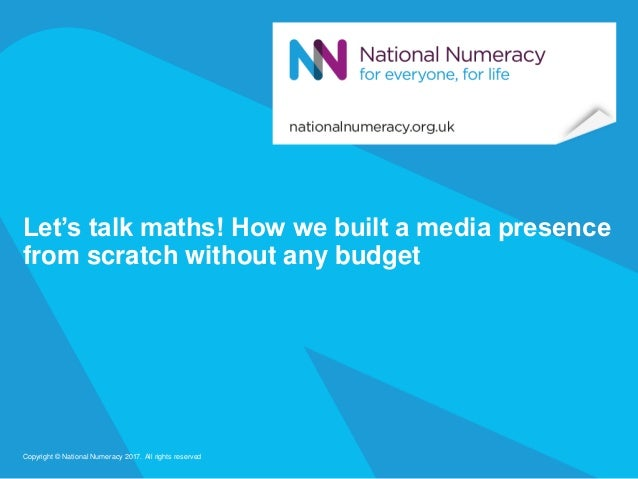 Let's talk maths! How we built a media presence from scratch without any budget Copyright © National Numeracy 2017. All ri...