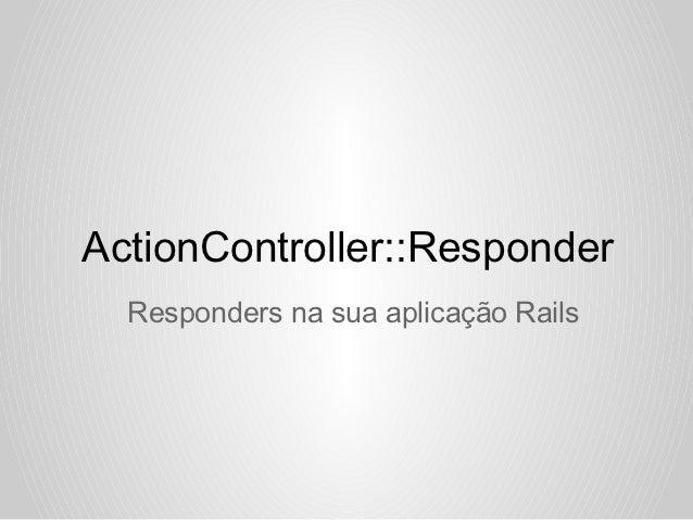 ActionController::Responder  Responders na sua aplicação Rails