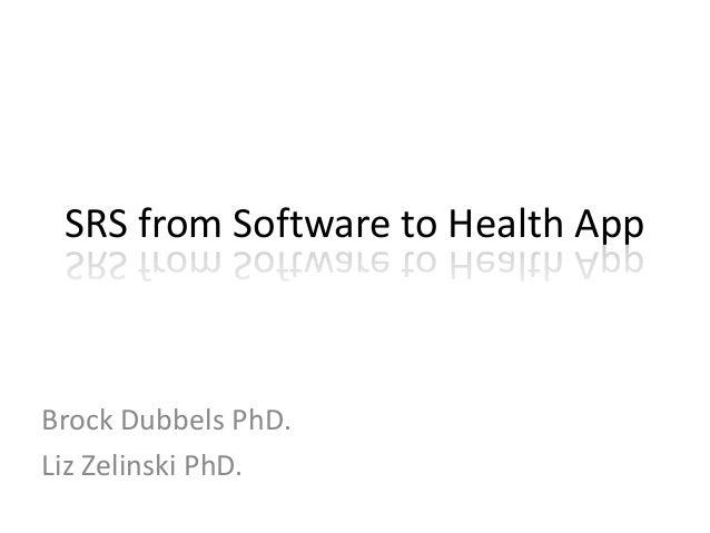 SRS from Software to Health App Brock Dubbels PhD. Liz Zelinski PhD.