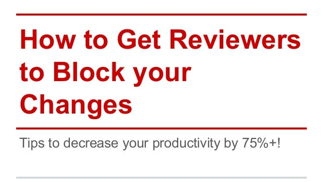 How to Get Reviewers  to Block your  Changes  Tips to decrease your productivity by 75%+!