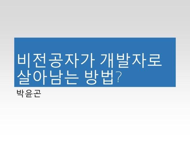 비전공자가 개발자로 살아남는 방법? 박윤곤