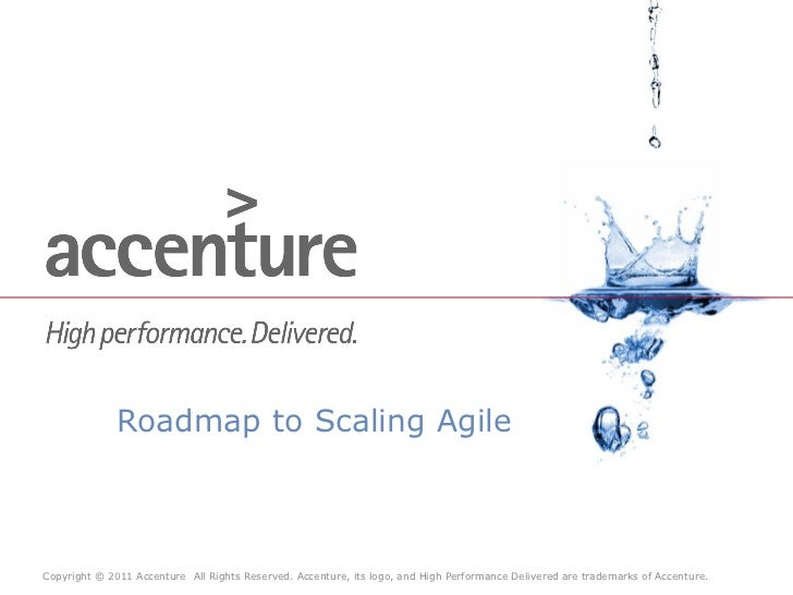 Roadmap to Scaling AgileCopyright © 2011 Accenture All Rights Reserved. Accenture, its logo, and High Performance Delivere...