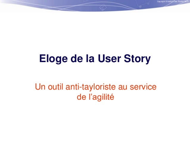 Copyright © Institut Lean France 2013  Eloge de la User Story Un outil anti-tayloriste au service de l'agilité