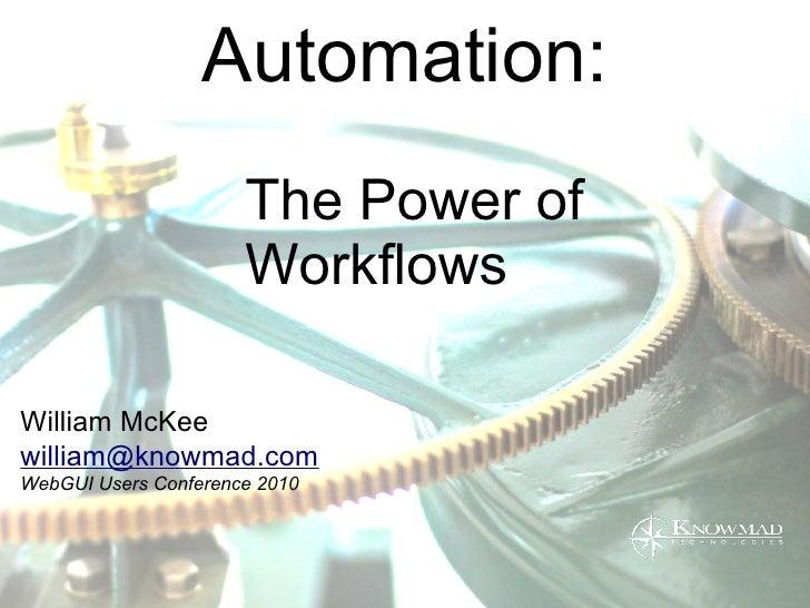 Automation:                       The Power of                       Workflows  William McKee william@knowmad.com WebGUI U...