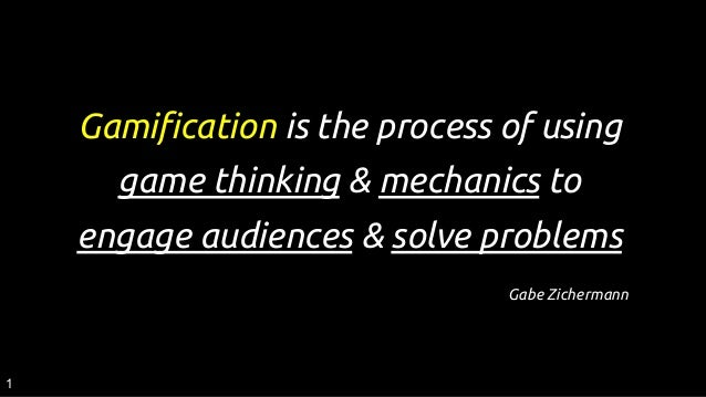 Gamification is the process of using game thinking & mechanics to engage audiences & solve problems Gabe Zichermann 1