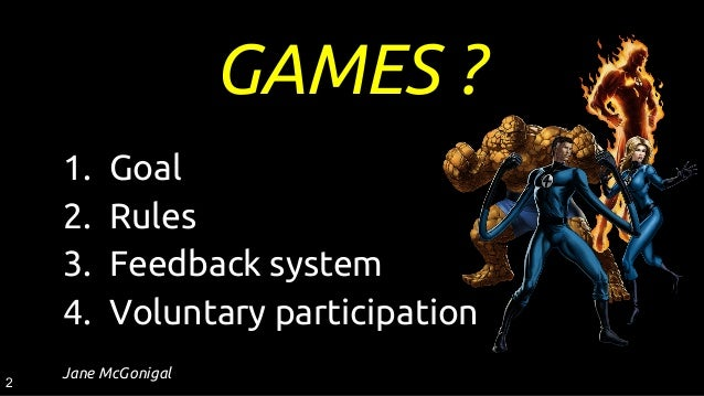 GAMES ? 1. Goal 2. Rules 3. Feedback system 4. Voluntary participation Jane McGonigal 2