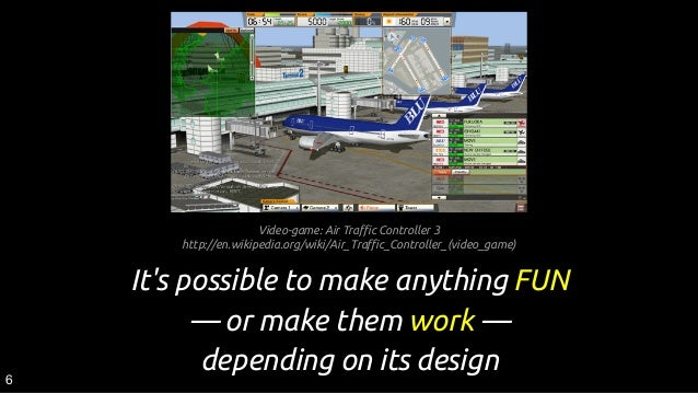 It's possible to make anything FUN ― or make them work ― depending on its design6 Video-game: Air Traffic Controller 3 htt...