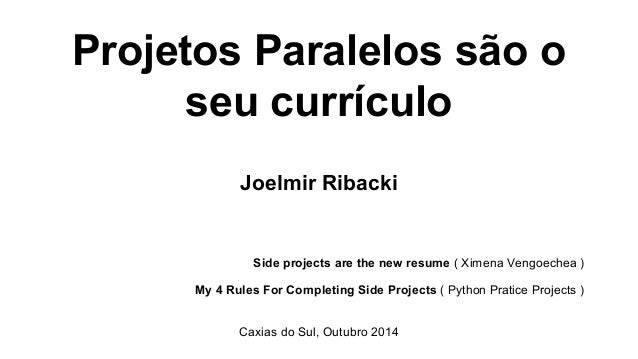 Projetos Paralelos são o  seu currículo  Joelmir Ribacki  Side projects are the new resume ( Ximena Vengoechea )  My 4 Rul...