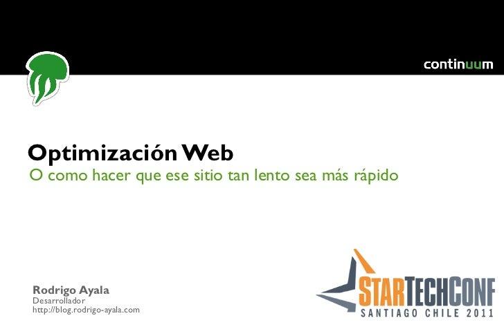 O como hacer que ese sitio tan lento sea más rápido Optimización Web Rodrigo Ayala Desarrollador http://blog.rodrigo-ayala...