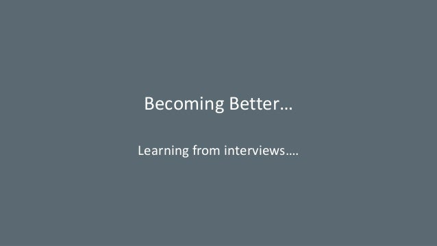 Becoming Better… Learning from interviews….
